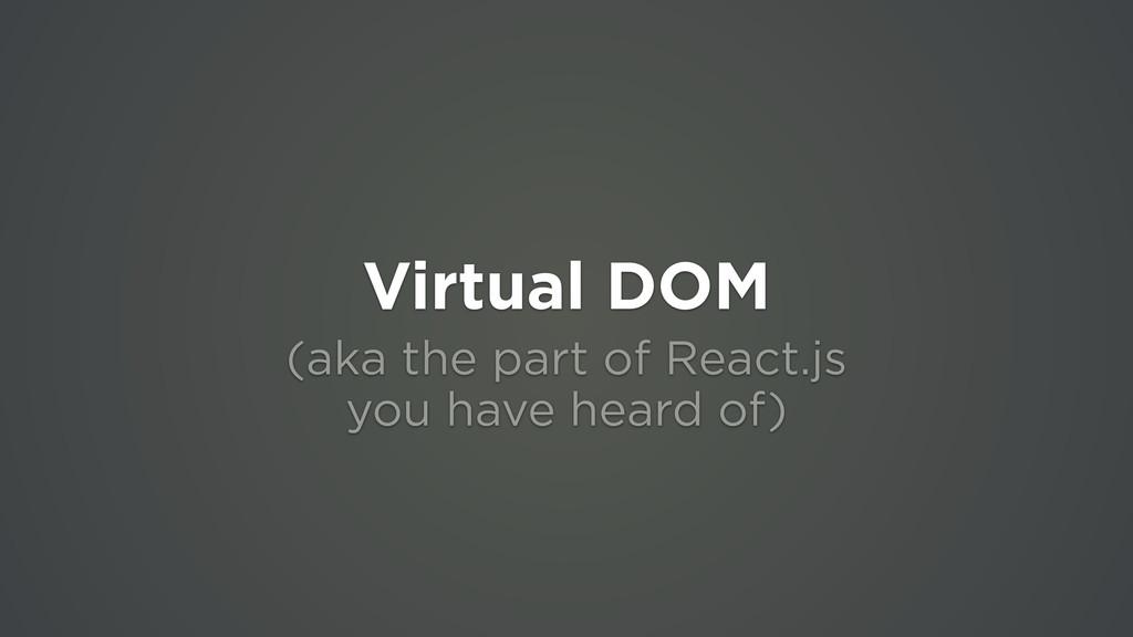 Virtual DOM (aka the part of React.js  you hav...