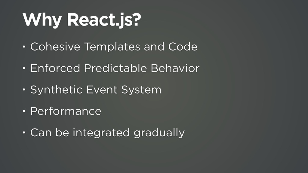 Why React.js? • Cohesive Templates and Code • E...