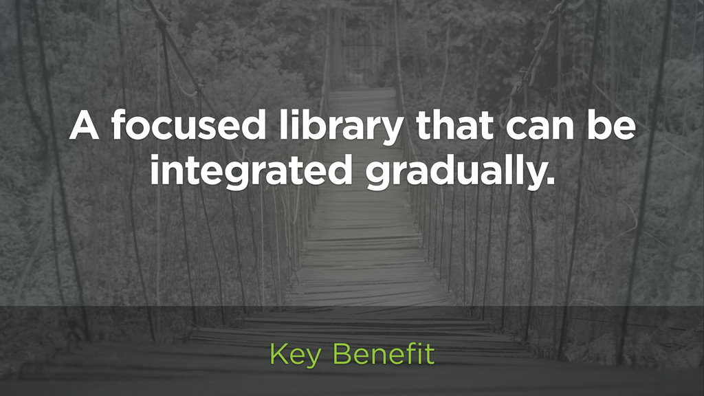 A focused library that can be integrated gradua...