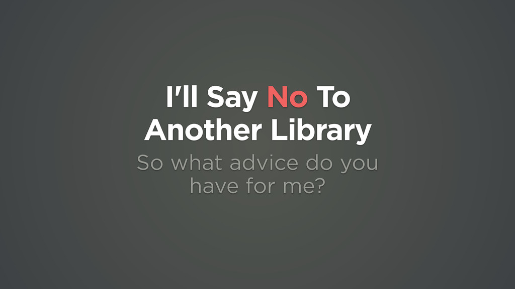 I'll Say No To  Another Library So what advice...
