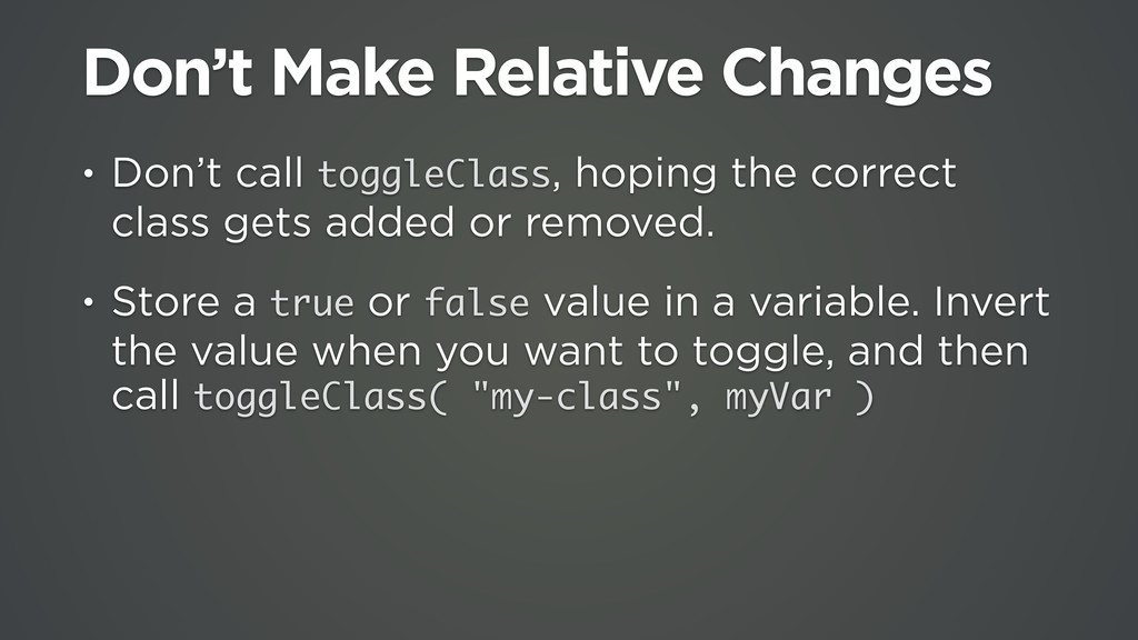 Don't Make Relative Changes • Don't call toggle...