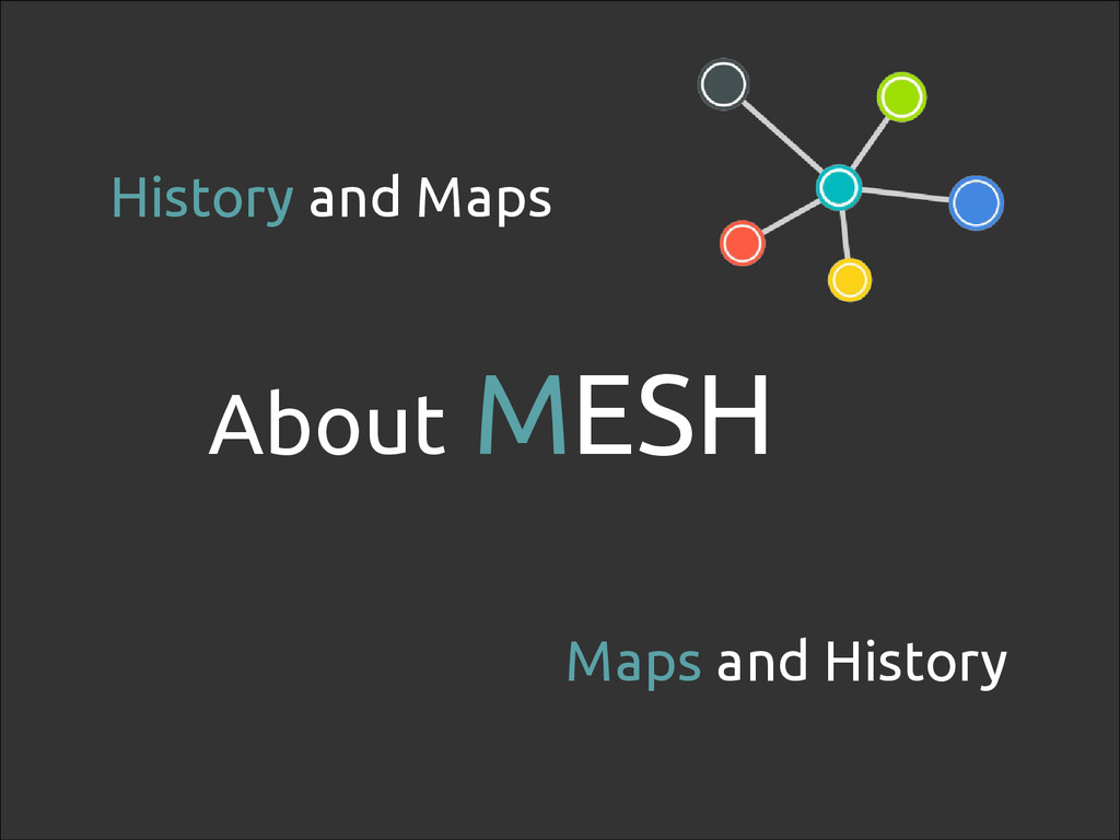 6 History and Maps Maps and History About MESH
