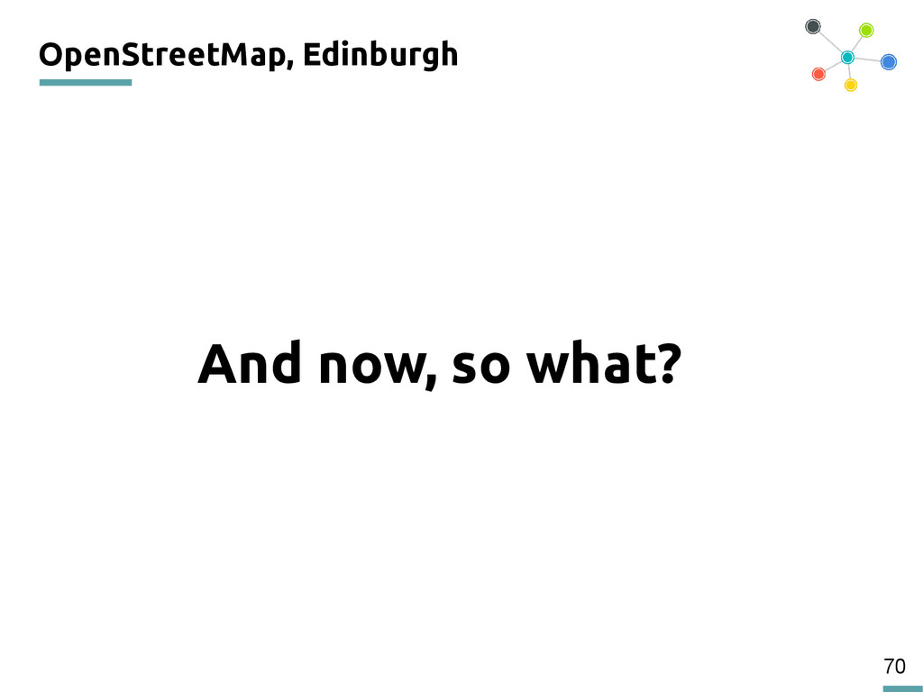 70 OpenStreetMap, Edinburgh And now, so what? 2...