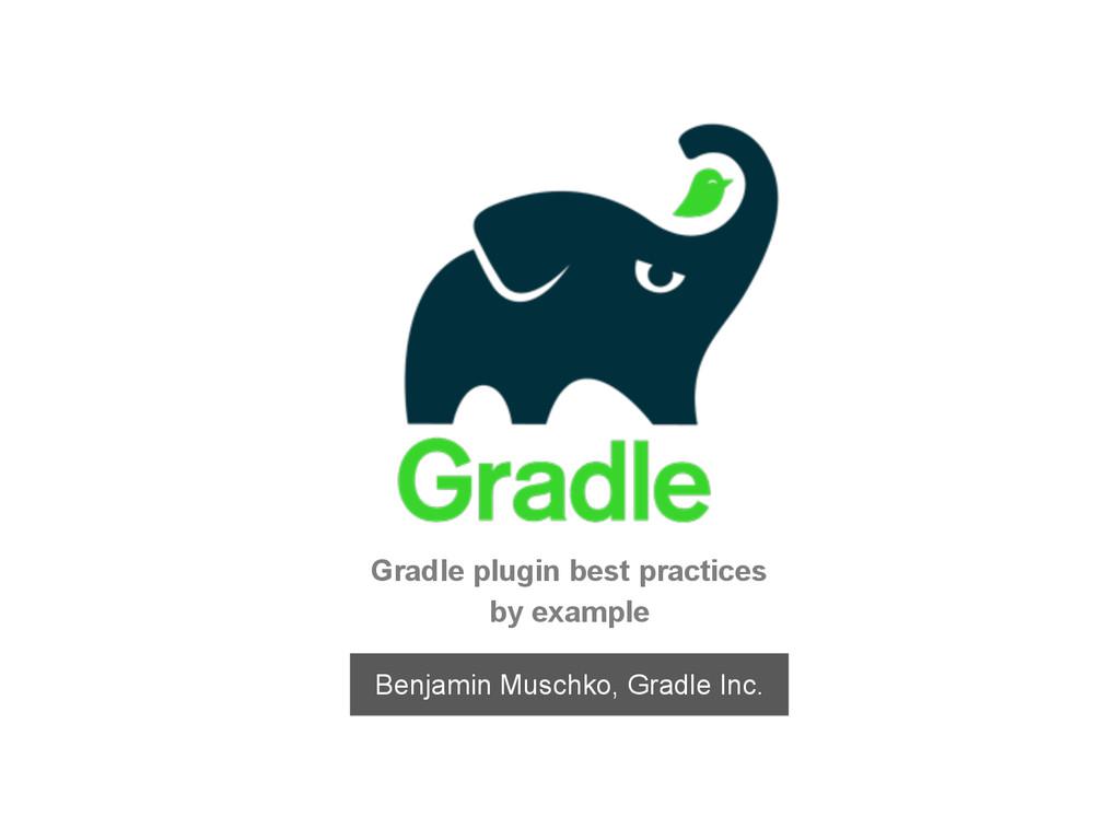 Gradle plugin best practices by example Benjami...