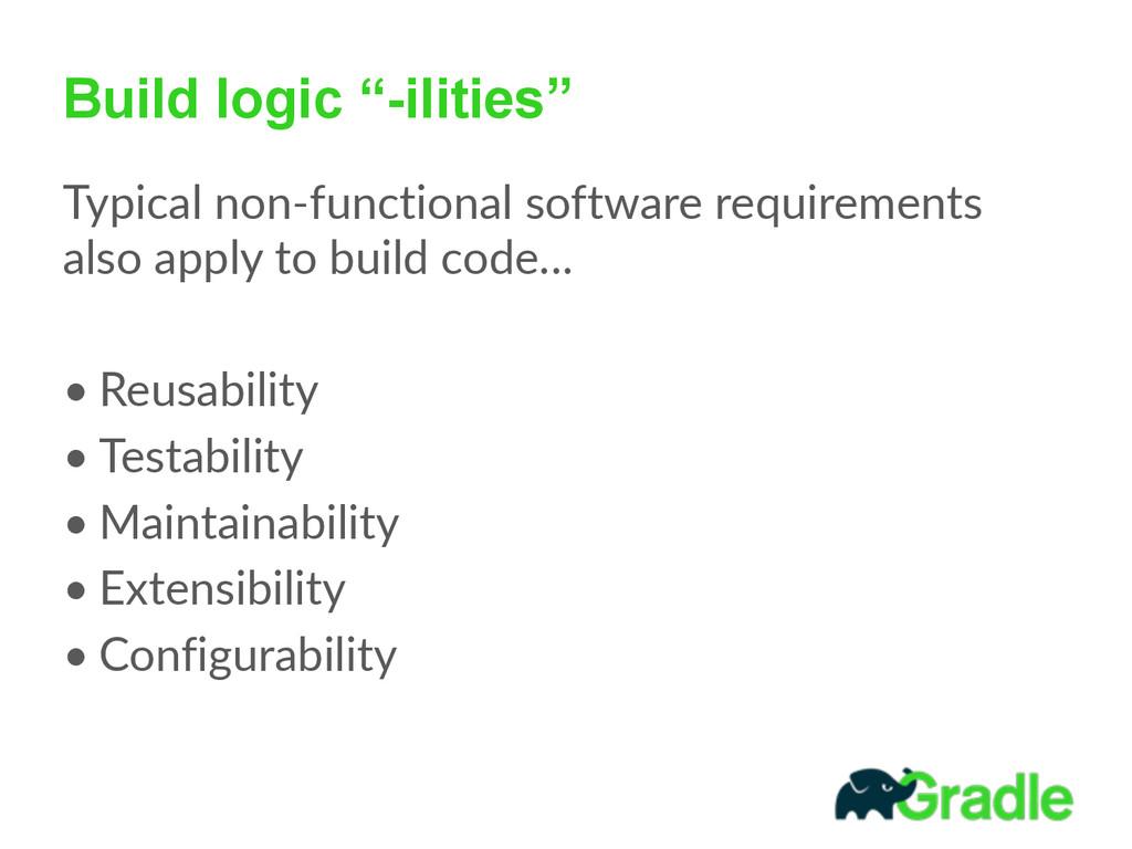 "Build logic ""-ilities"" Typical non-‐functiona..."