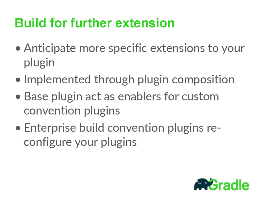 Build for further extension • Anticipate more ...