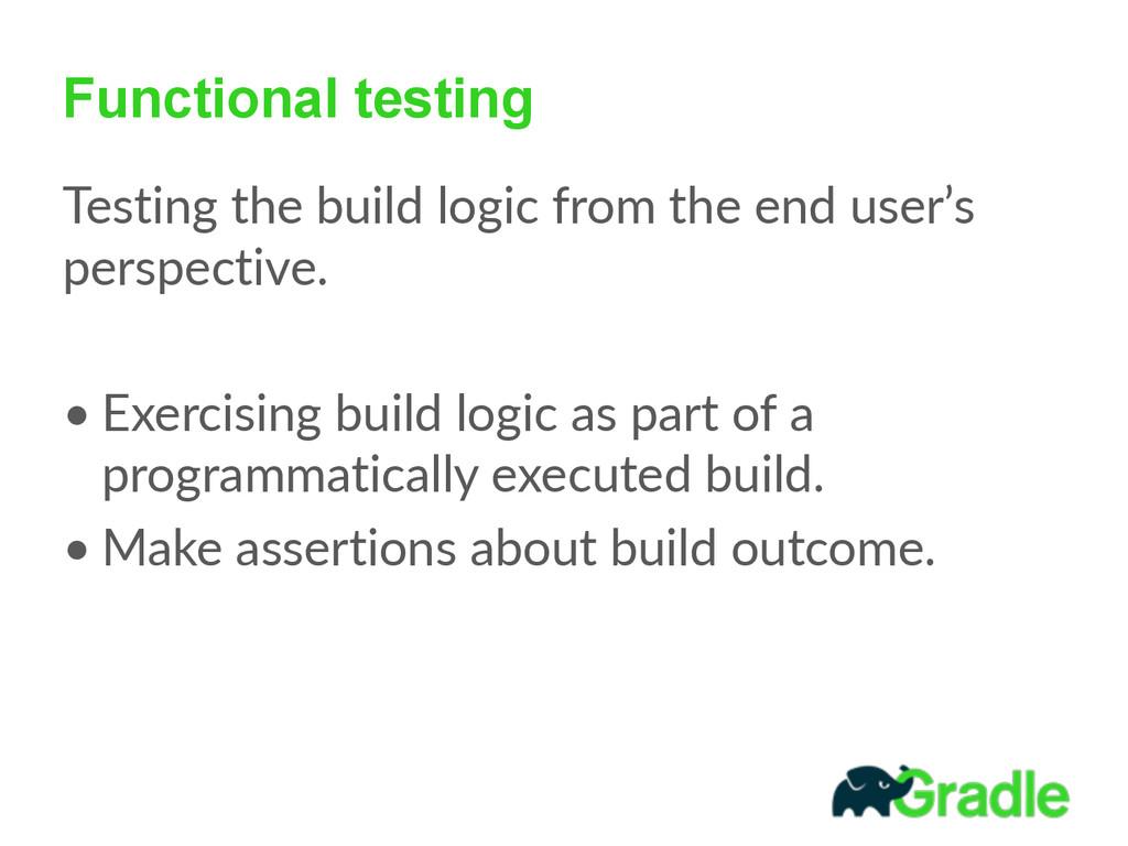 Functional testing Testing the build logic ...
