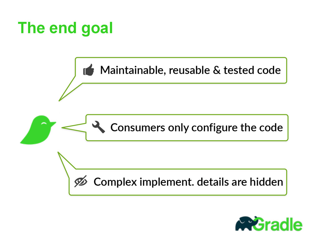 The end goal Maintainable, reusable & tested...