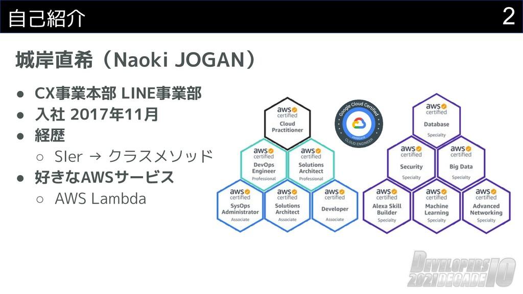 自己紹介 城岸直希(Naoki JOGAN) ● CX事業本部 LINE事業部 ● 入社 20...