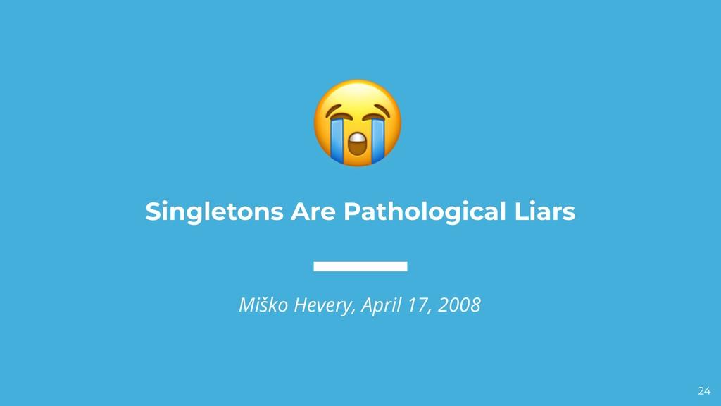 Singletons Are Pathological Liars Miško Hevery,...