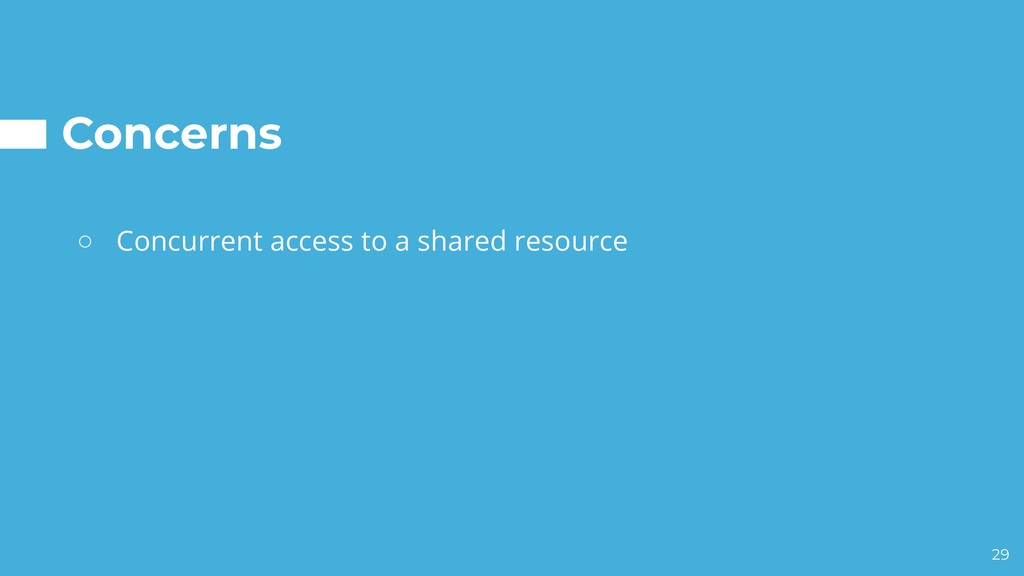 Concerns ○ Concurrent access to a shared resour...