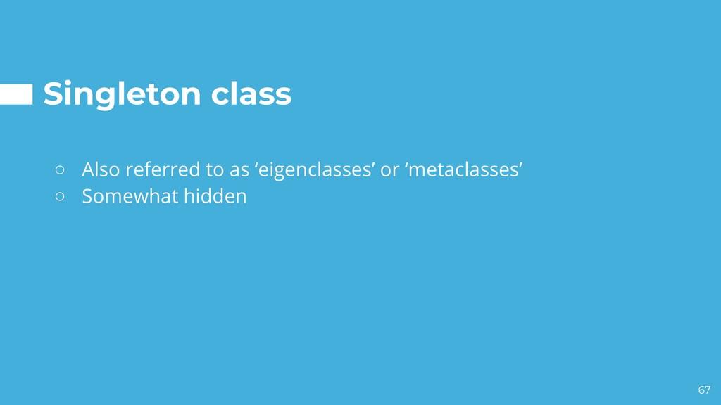 Singleton class ○ Also referred to as 'eigencla...