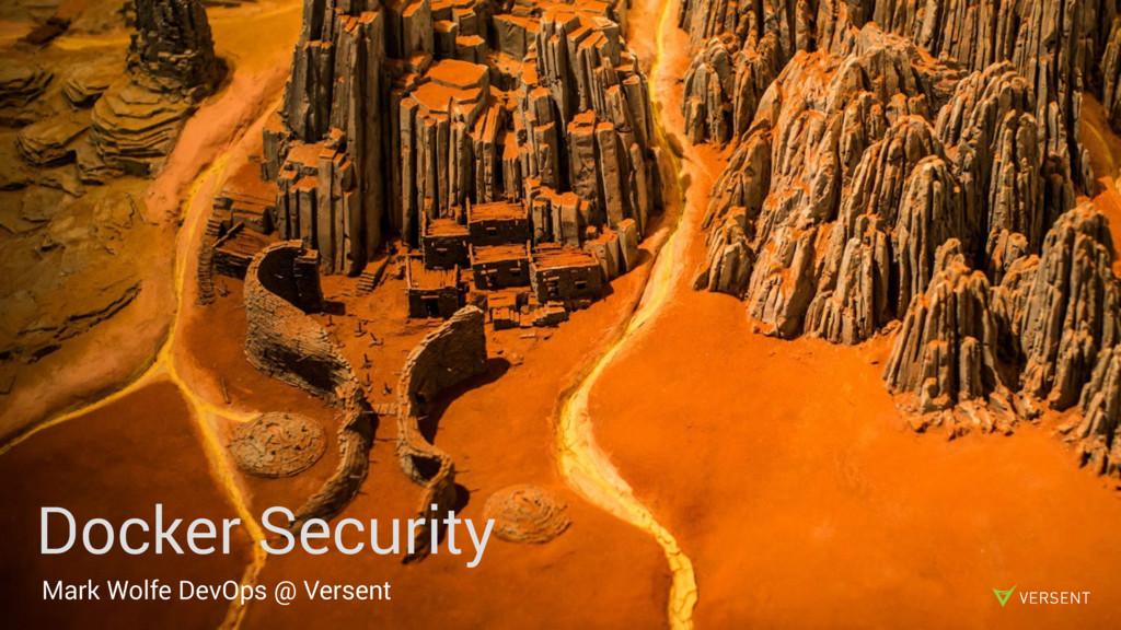 Docker Security Mark Wolfe DevOps @ Versent