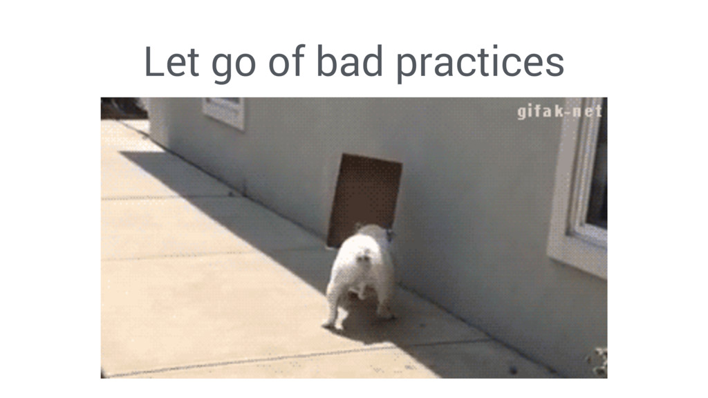 Let go of bad practices