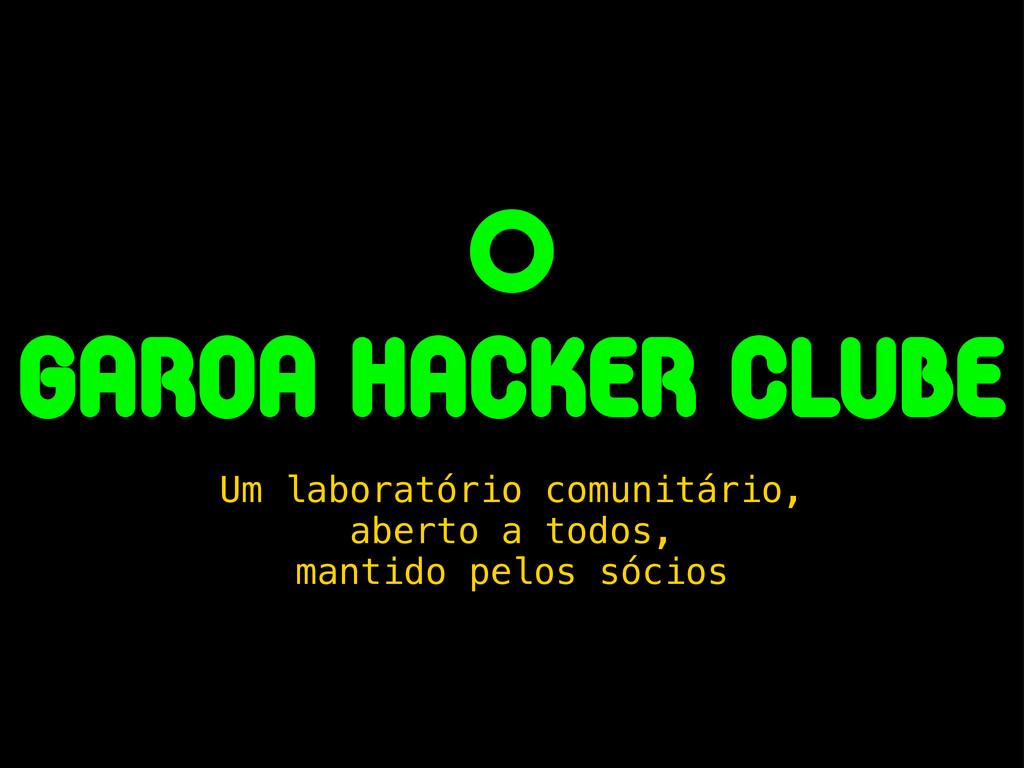 O garoa hacker clube Um laboratório comunitário...