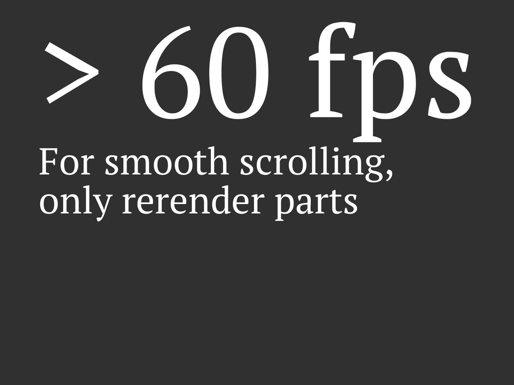 > 60 fps For smooth scrolling, only rerender pa...