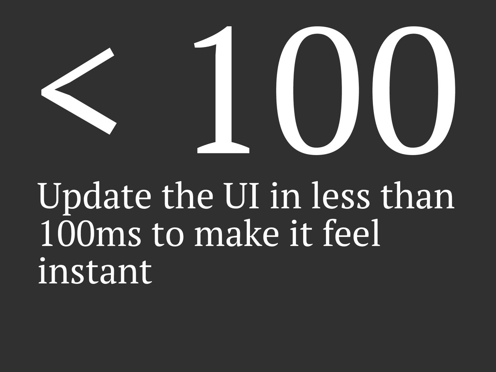 < 100 Update the UI in less than 100ms to make ...