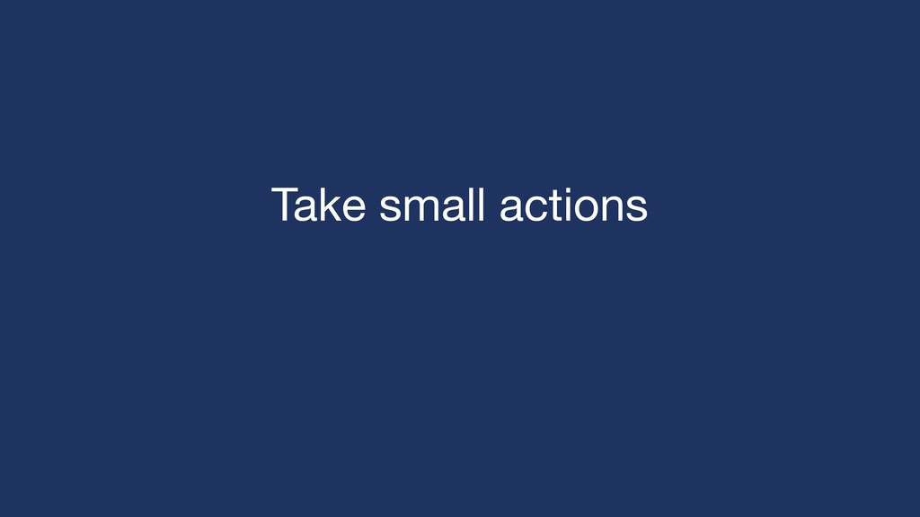 Take small actions