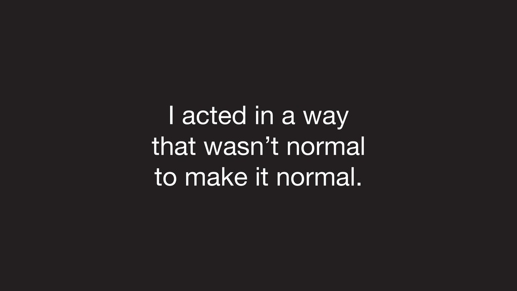I acted in a way   that wasn't normal   to make...