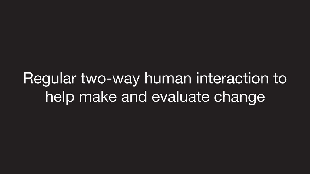 Regular two-way human interaction to  help make...
