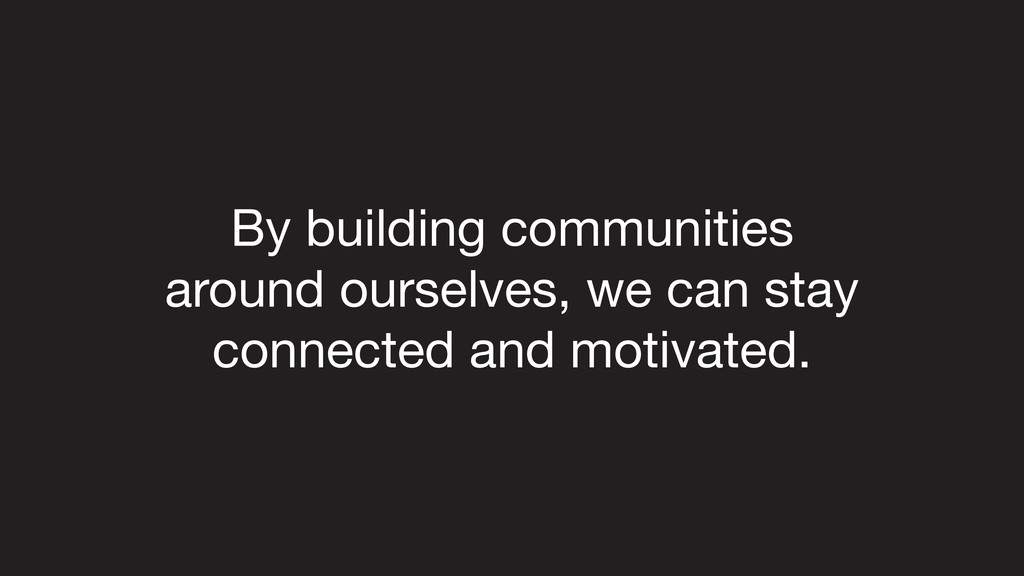 By building communities   around ourselves, we ...