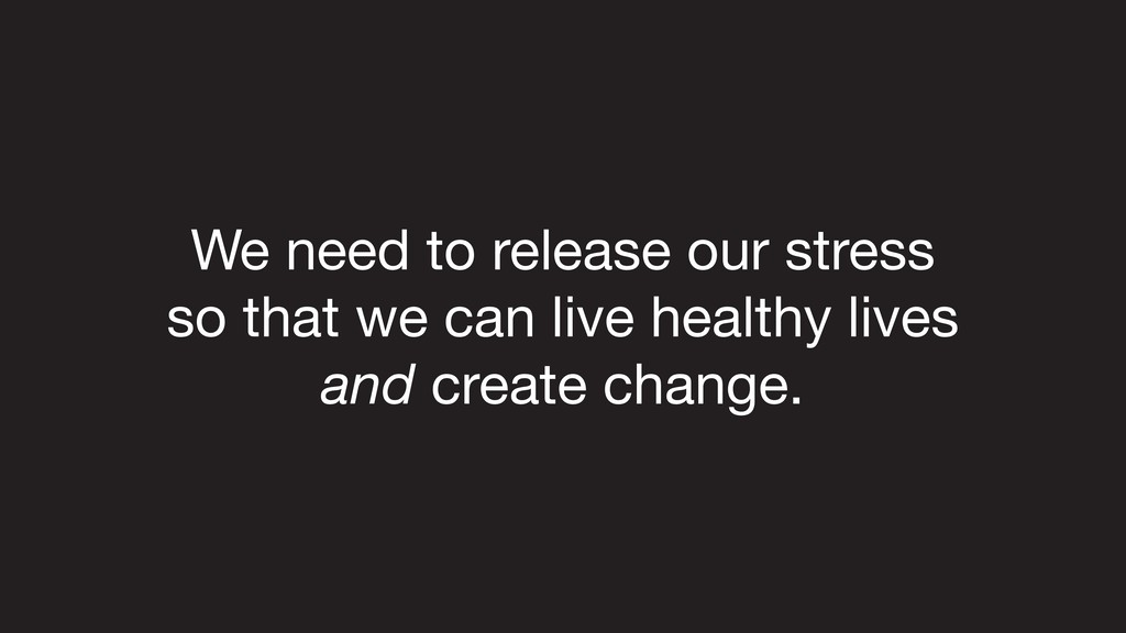 We need to release our stress   so that we can ...