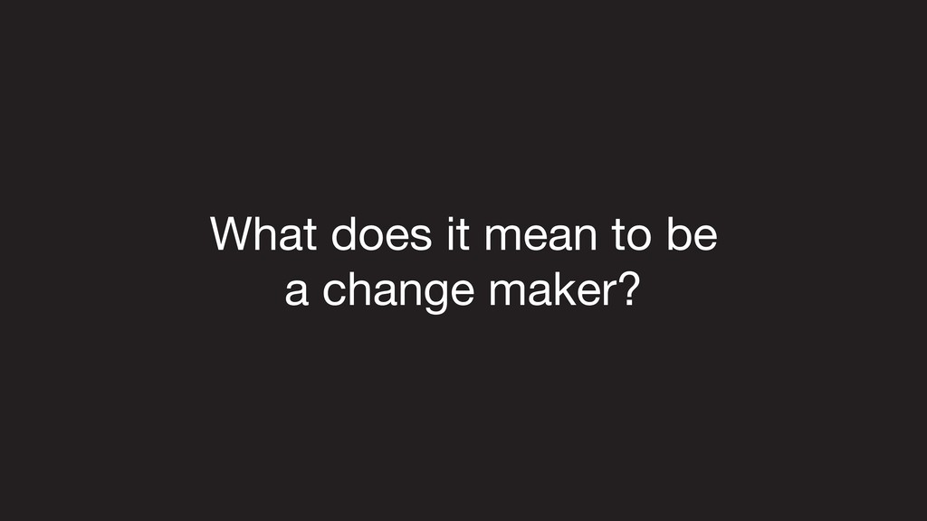 What does it mean to be   a change maker?