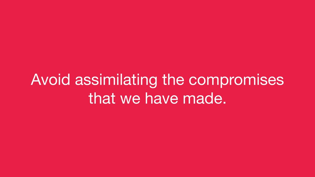 Avoid assimilating the compromises   that we ha...