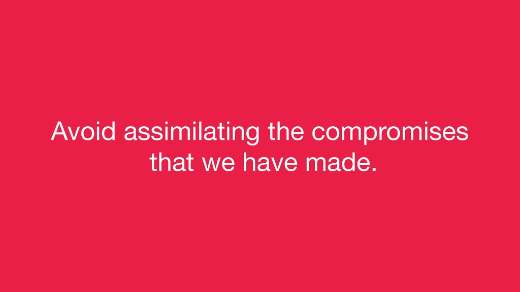 Avoid assimilating the compromises  that we hav...