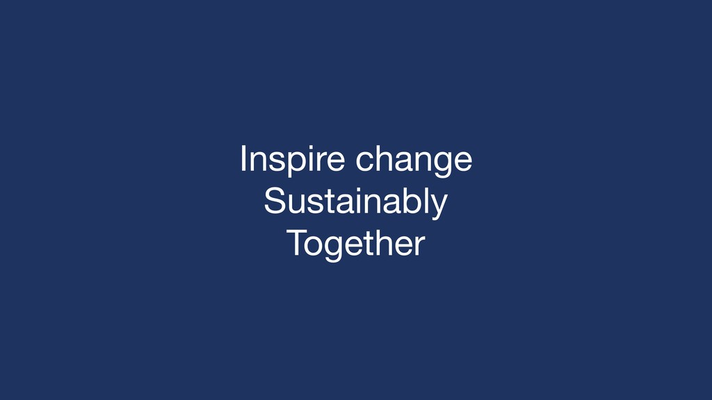Inspire change  Sustainably  Together