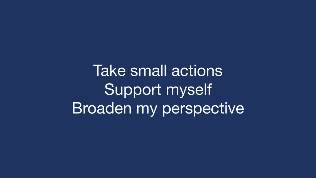 Take small actions  Support myself  Broaden my ...