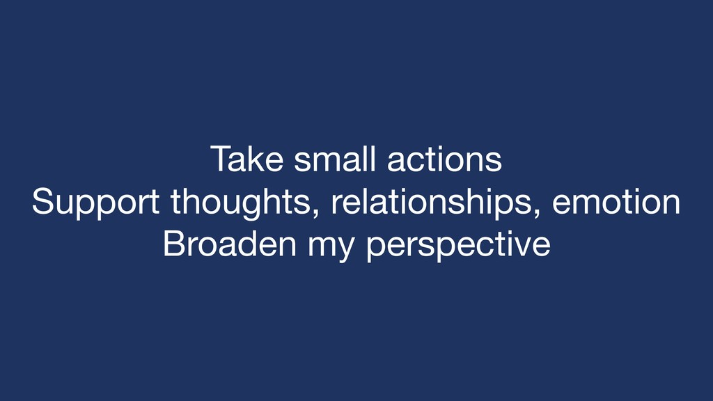 Take small actions  Support thoughts, relations...