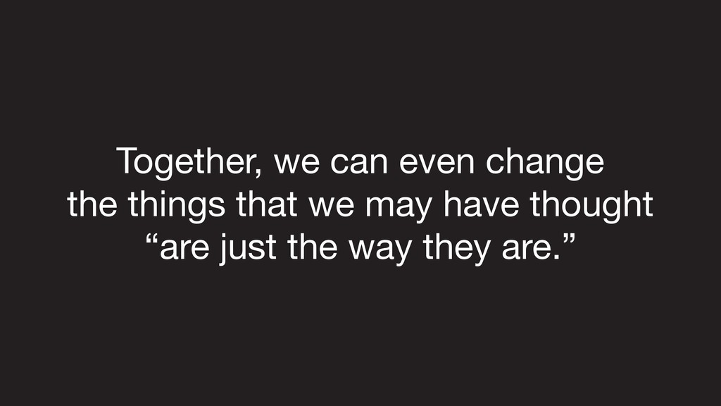 Together, we can even change   the things that ...