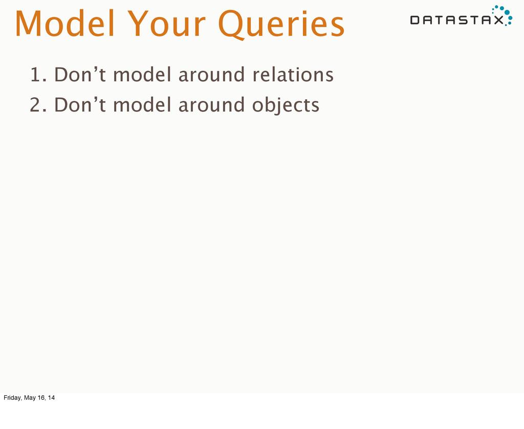 Model Your Queries 1. Don't model around relati...