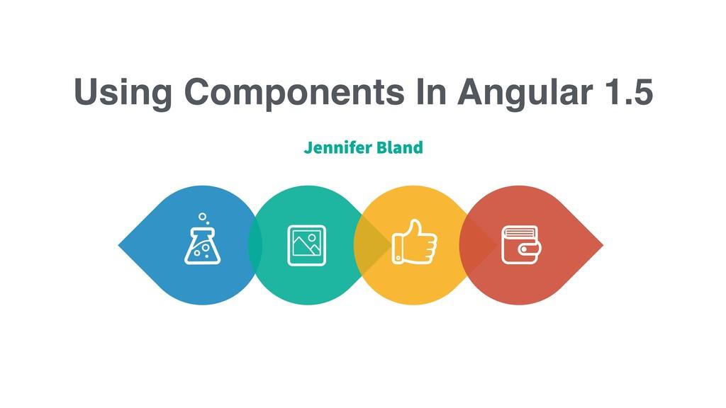 Using Components In Angular 1.5 Jennifer Bland