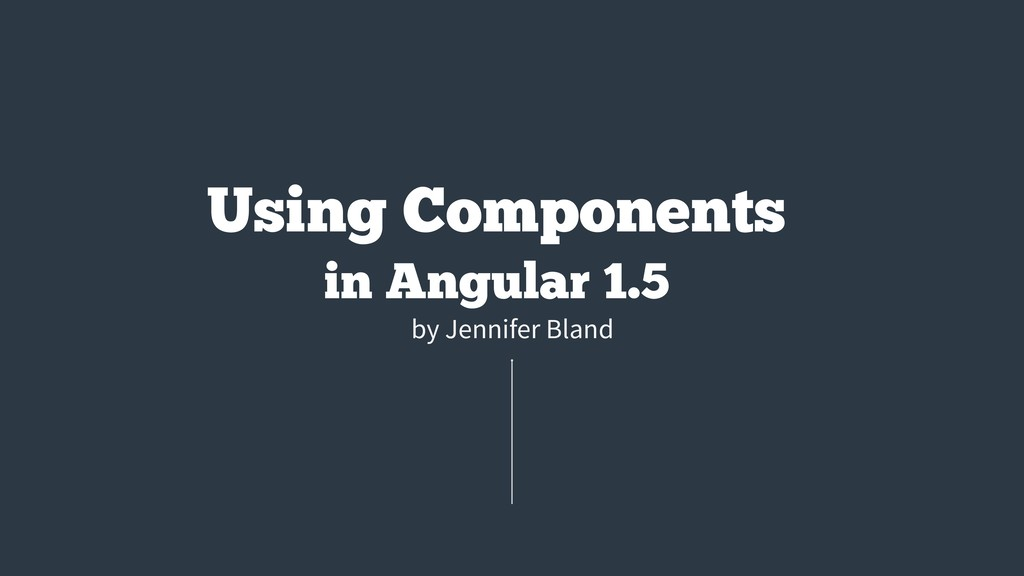by Jennifer Bland Using Components in Angular 1...