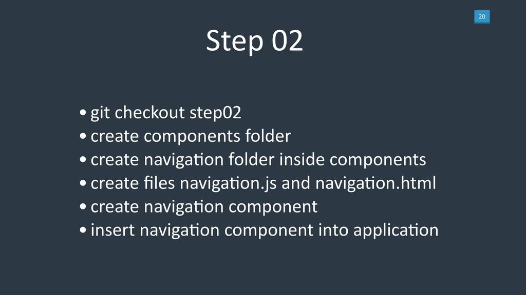 20 Step 02 •git checkout step02 •create compone...