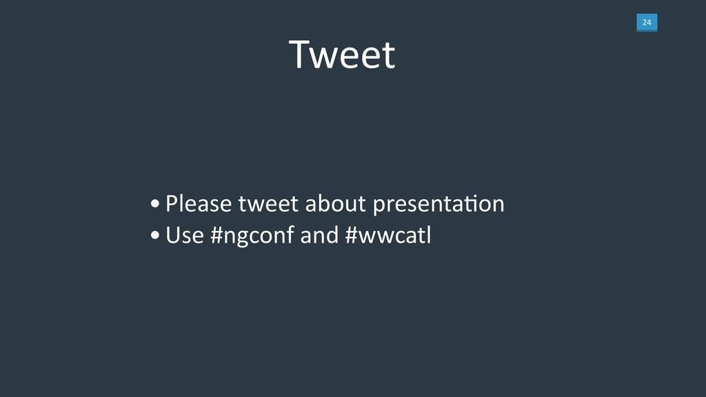 24 Tweet •Please tweet about presentaLon •Use #...