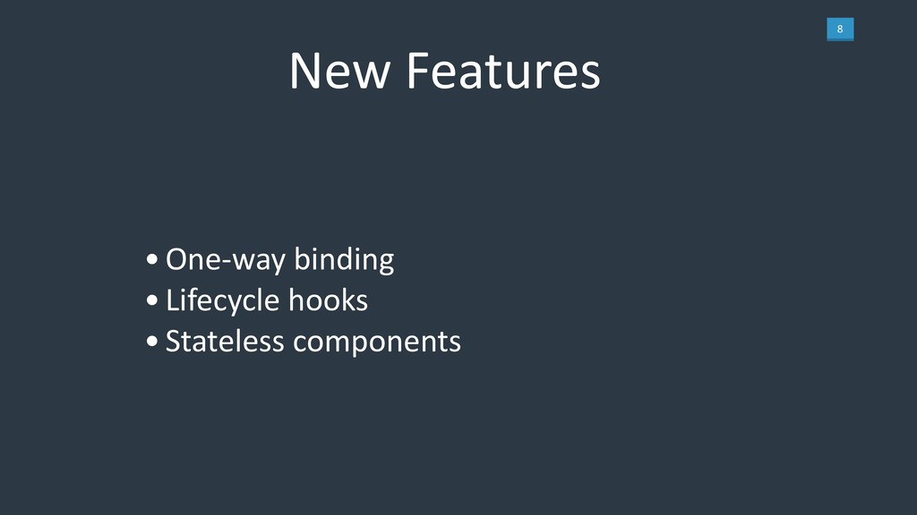 8 New Features •One-way binding •Lifecycle hook...