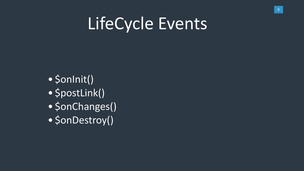 9 LifeCycle Events •$onInit() •$postLink() •$on...