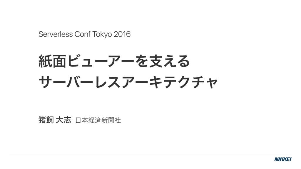 紙面ビューアーを支えるサーバーレスアーキテクチャ - Serverless Conf Tokyo 2016