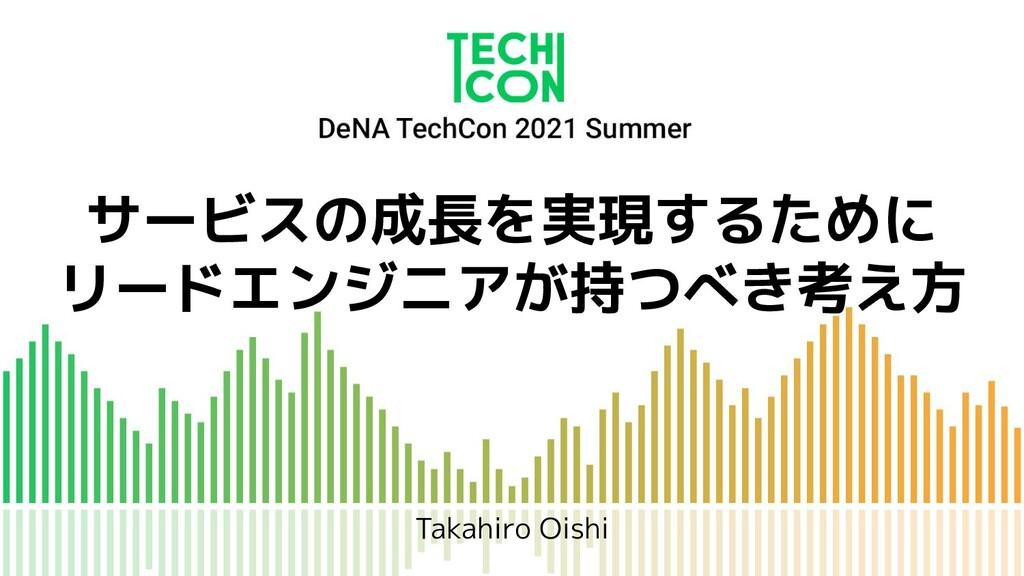 サービスの成長を実現するために リードエンジニアが持つべき考え方 Takahiro Oishi