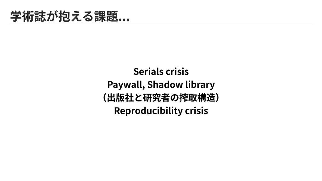 学術誌が抱える課題... Serials crisis  Paywall, Shadow li...