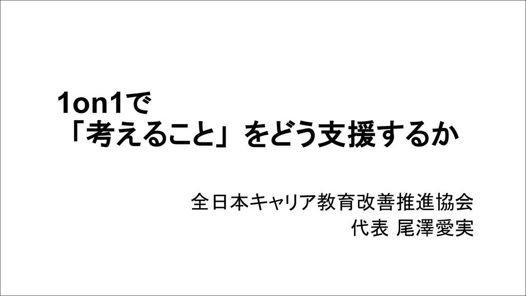 1on1で 「考えること」をどう支援するか 全日本キャリア教育改善推進協会 代表 尾澤愛実