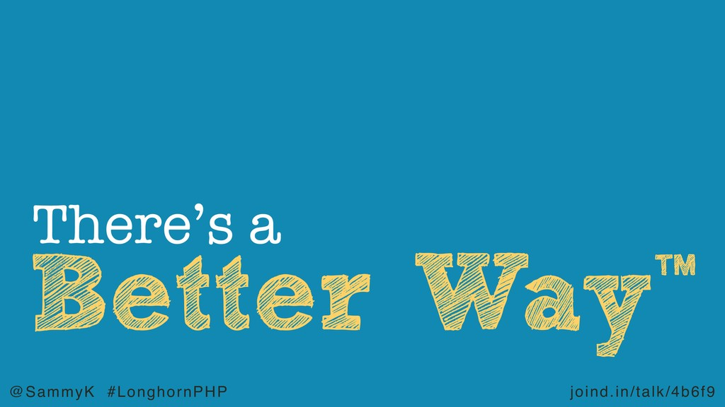 joind.in/talk/4b6f9 @SammyK #LonghornPHP Better...
