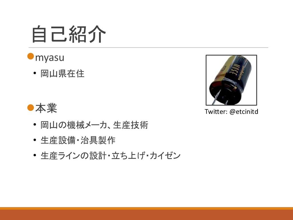 自己紹介 myasu ● 岡山県在住 本業 ● 岡山の機械メーカ、生産技術 ● 生産設備・...
