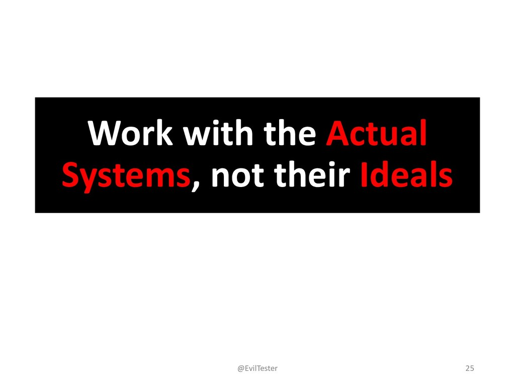 Work with the Actual Systems, not their Ideals ...