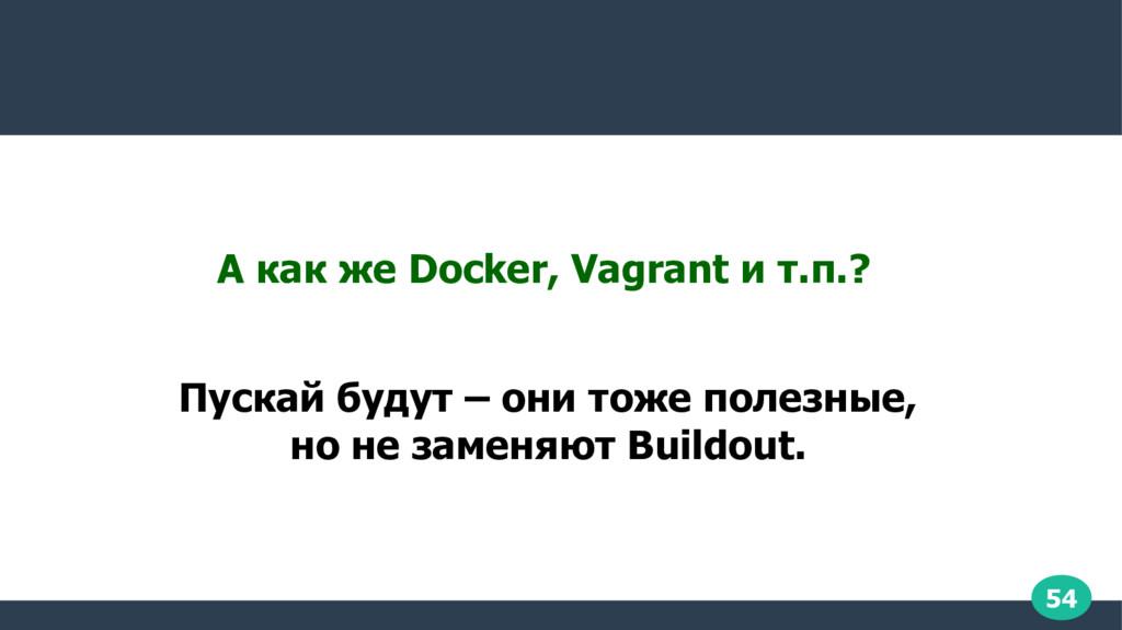 54 А как же Docker, Vagrant и т.п.? Пускай буду...