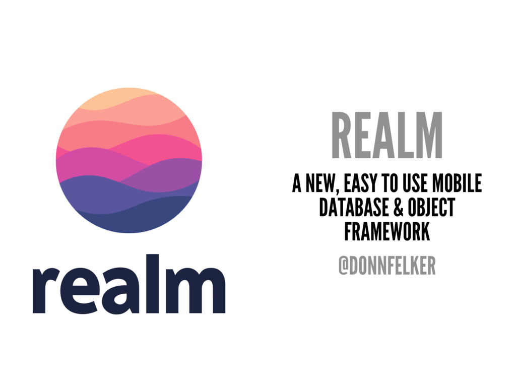 REALM A NEW, EASY TO USE MOBILE DATABASE & OBJE...