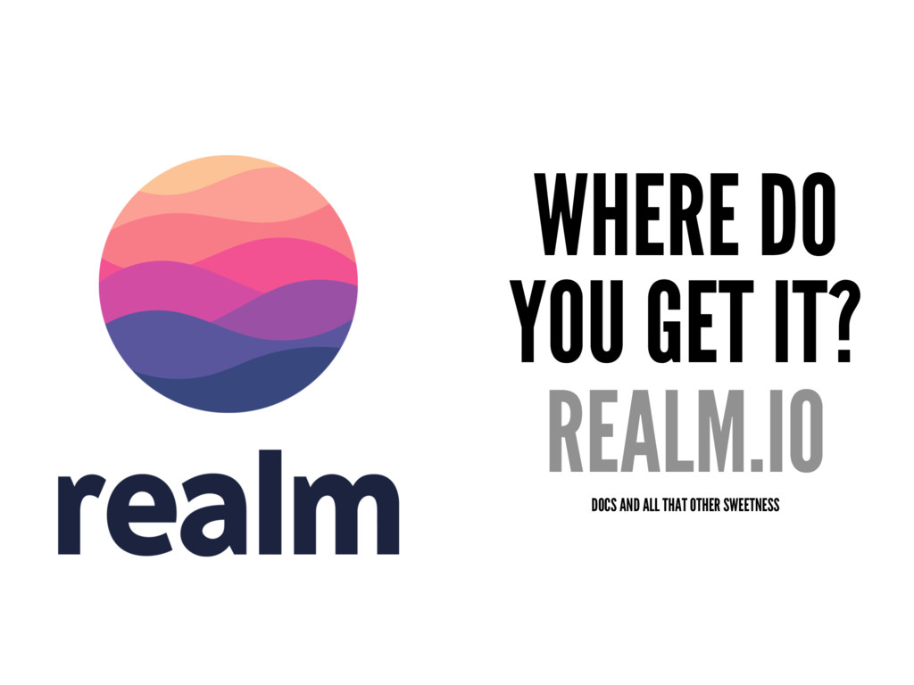 WHERE DO YOU GET IT? REALM.IO DOCS AND ALL THAT...